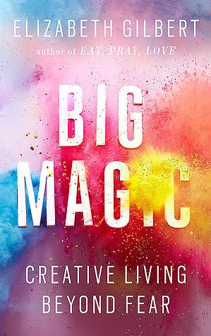 Big Magic: Creative Living Beyond Fear by Elizabeth Gilbert