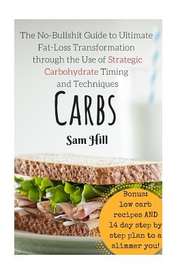Carbs: The No-Bullshit Guide to Ultimate Fat-Loss Transformation through the Use by Sam Hill