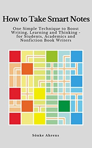 How to Take Smart Notes: One Simple Technique to Boost Writing, Learning and Thinking – for Students, Academics and Nonfiction Book Writers by Sönke Ahrens