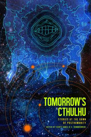 Tomorrow's Cthulhu: Stories at the Dawn of Posthumanity by Scott Gable, C. Dombrowski