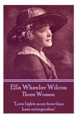 "Ella Wheeler Wilcox's Three Women: ""love Lights More Fires Than Hate Extinguishes"" by Ella Wheeler Wilcox"