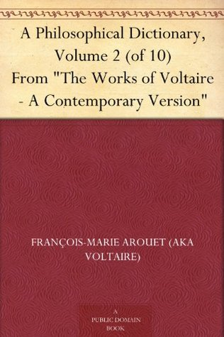 A Philosophical Dictionary, Volume 2 (of 10) From The Works of Voltaire - A Contemporary Version by Voltaire, William F. Fleming