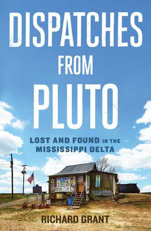Dispatches from Pluto: Lost and Found in the Mississippi Delta by Richard Grant