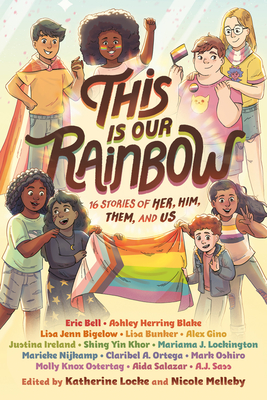 This Is Our Rainbow: 16 Stories of Her, Him, Them, and Us by Mark Oshiro, Katherine Locke, Molly Ostertag, Aida Salazar, Claribel A. Ortega, Ashley Herring Blake, Nicole Melleby, A.J. Sass, Alex Gino, Mariama J. Lockington, Shing Yin Khor, Lisa Bunker, Lisa Jenn Bigelow, Marieke Nijkamp, Justina Ireland, Eric Bell