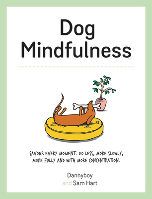 Dog Mindfulness: Savour Every Moment. Do Less, More Slowly, More Fully and with More Concentration by Sam Hart