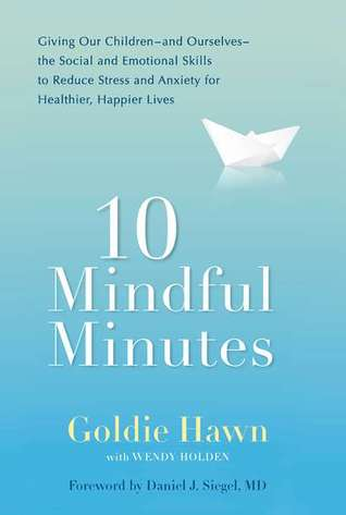 10 Mindful Minutes: Giving Our Children--and Ourselves--the Social and Emotional Skills to Reduce Stress and Anxiety for Healthier, Happy Lives by Goldie Hawn, Daniel J. Siegel