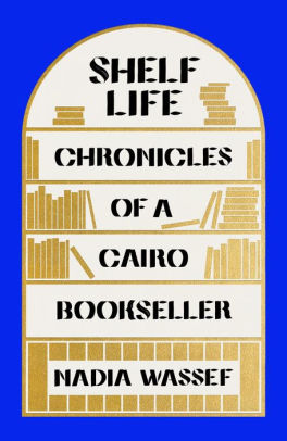 Shelf Life: Chronicles of a Cairo Bookseller by Nadia Wassef