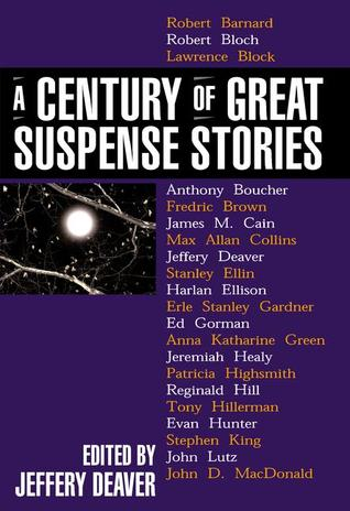 A Century of Great Suspense Stories by John D. MacDonald, Harlan Ellison, Janwillem van de Wetering, Jeffery Deaver, Reginald Hill, Erle Stanley Gardner, Margaret Millar, Anthony Boucher, Marcia Muller, Ross Macdonald, Evan Hunter, Bill Pronzini, Lisa Scottoline, Patricia Highsmith, James M. Cain, Robert Bloch, John Lutz, Fredric Brown, Anna Katharine Green, Lawrence Block, Mickey Spillane, Sharyn McCrumb, Donald E. Westlake, Georges Simenon, Tony Hillerman, Robert Barnard, Steve Martini, Ellery Queen, Rex Stout, Max Allan Collins, Stanley Ellin, Ed Gorman, Stephen King, Sara Paretsky, Jeremiah Healy, Michael Malone, Ed McBain, Ruth Rendell