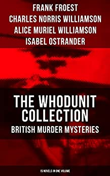 THE WHODUNIT COLLECTION: British Murder Mysteries (15 Novels in One Volume): The Maelstrom, The Grell Mystery, The Powers and Maxine, The Girl Who Had ... of Hercules, One-Thirty and many more by C.N. Williamson, A.M. Williamson, Frank Froest, Isabel Ostrander