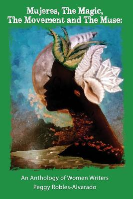 Mujeres, The Magic, The Movement and The Muse: An Anthology of Women Writers by Peggy Robles-Alvarado