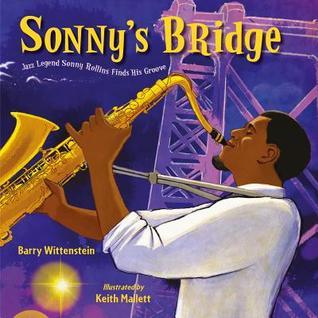 Sonny's Bridge: Jazz Legend Sonny Rollins Finds His Groove by Keith Mallett, Barry Wittenstein