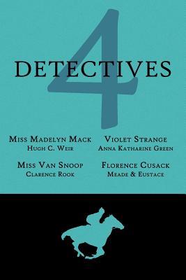 4 Detectives: Miss Madelyn Mack, Detective / Problems for Violet Strange / Miss Van Snoop / Florence Cusack by L. T. Meade, Anna Katharine Green, Hugh C. Weir