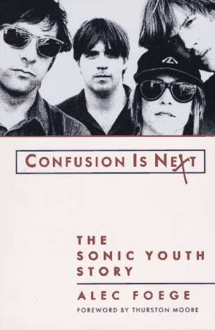 Confusion Is Next: The Sonic Youth Story by Alec Foege, Thurston Moore