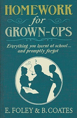 Homework for Grown-ups: Everything You Learnt at School... and Promptly Forgot by Elizabeth Foley, Beth Coates