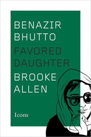Benazir Bhutto: Favored Daughter by Brooke Allen