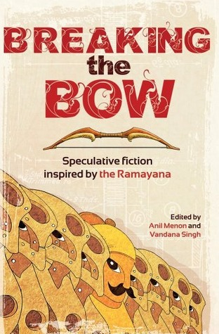 Breaking the Bow: Speculative Fiction Inspired by the Ramayana by Swapna Kishore, Tabish Khair, Sharanya Manivannan, Indrapramit Das, Vandana Singh, Lavie Tidhar, Julia A. Rosenthal, Anil Menon, Mary Anne Mohanraj, Deepak Unnikrishnan, Sucharita Dutta-Asane, Abirami Velliangiri, Lavanya Karthik, Manjula Padmanabhan, Tori Truslow, Aishwarya Subramanian, Pervin Saket, Neelanjana Banerjee, Pratap Reddy, Shweta Narayan, Priya Sarukkai Chabria, Molshree Ambastha, K. Srilata, Abha Dawesar, Kuzhali Manickavel