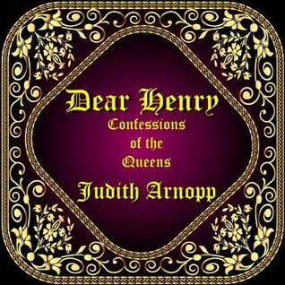 Dear Henry: Confessions of the Queens by Judith Arnopp