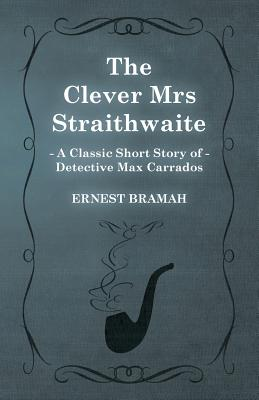 The Clever Mrs Straithwaite (a Classic Short Story of Detective Max Carrados) by Ernest Bramah
