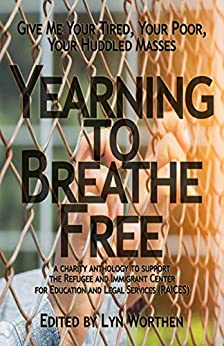 Yearning to Breathe Free: a Charity anthology supporting the Refugee and Immigrant Center for Education and Legal Services: RAICES by Lyn Worthen, Erica Ruppert, Diana Deverell, Kate Pavelle, Chris Abela, Sam Schreiber, Michael Brueggeman, Brooke Warra, James Matthew Byers, Barbara G. Tarn