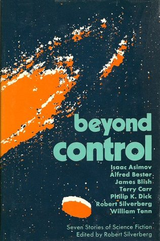 Beyond Control: Seven Stories of Science Fiction by William Tenn, Philip K. Dick, James Blish, Isaac Asimov, Robert Silverberg, Alfred Bester, Terry Carr
