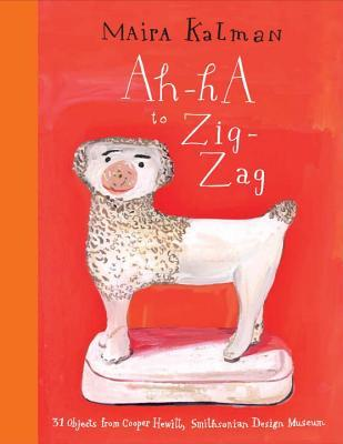 Ah-Ha to Zig-Zag: 31 Objects from Cooper Hewitt, Smithsonian Design Museum by Maira Kalman