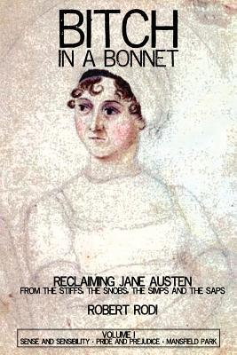 Bitch In a Bonnet: Reclaiming Jane Austen From the Stiffs, the Snobs, the Simps and the Saps, Volume 1 by Robert Rodi
