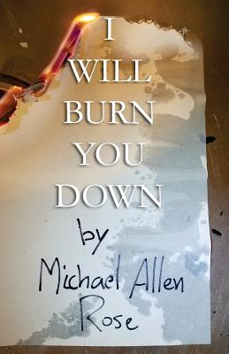 I Will Burn You Down: The Limited Texts Volume 1 by Michael Allen Rose