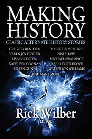 Making History: Classic Alternate History Stories by Rick Wilber, Ben Loory, Rich Larson