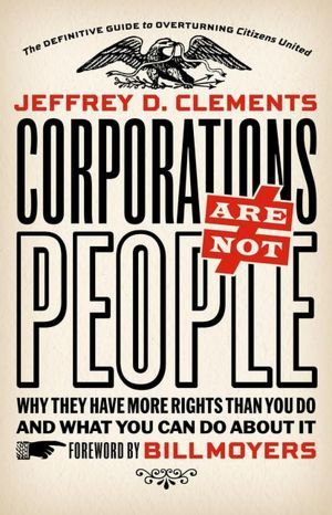 Corporations Are Not People: Why They Have More Rights Than You Do and What You Can Do About It by Bill Moyers, Jeffrey D. Clements