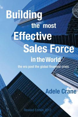 Building the Most Effective Sales Force in the World: The era post the global financial crisis by Adele Crane