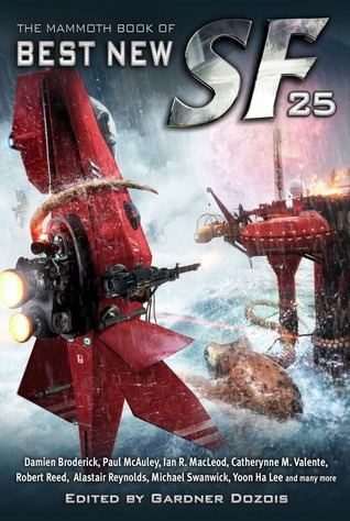 The Mammoth Book of Best New SF 25 by Kij Johnson, Ian McDonald, Catherynne M. Valente, Paul Cornell, Geoff Ryman, Lavie Tidhar, Ken MacLeod, Peter S. Beagle, Tobias S. Buckell, Elizabeth Bear, John Barnes, Michael Swanwick, Gwyneth Jones, Karl Schroeder, Michael Flynn, Robert Reed, Peter M. Ball, Jay Lake, Dave Hutchinson, Paul McAuley, Stephen Baxter, David Moles, Pat Cadigan, David Klecha, Alastair Reynolds, Gardner Dozois, Yoon Ha Lee, Alec Nevala-Lee, Tom Purdom, Jim Hawkins, Chris Lawson, Maureen F. McHugh, Ian R. MacLeod, Carolyn Ives Gilman, Damien Broderick