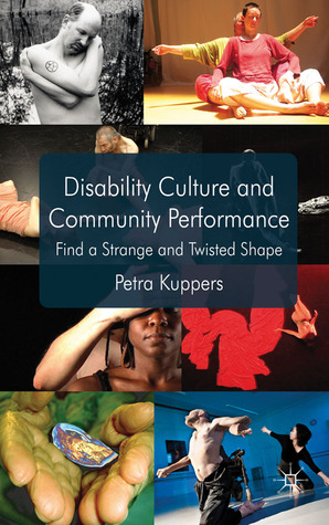 Disability Culture and Community Performance: Find a Strange and Twisted Shape by Petra Kuppers
