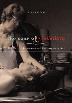 The Scar of Visibility: Medical Performances and Contemporary Art by Petra Kuppers