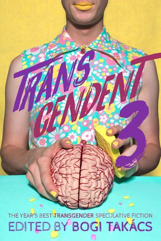 Transcendent 3: The Year's Best Transgender Speculative Fiction by Bogi Takács