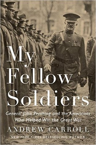 My Fellow Soldiers: General John Pershing and the Americans Who Helped Win the Great War by Andrew Carroll
