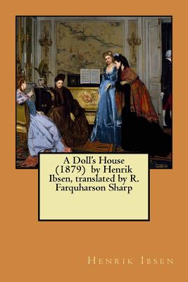 A Doll's House (1879) by Henrik Ibsen, translated by R. Farquharson Sharp by Henrik Ibsen