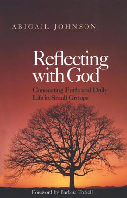 Reflecting with God: Connecting Faith and Daily Life in Small Groups by Abigail Johnson