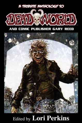A Tribute Anthology to Deadworld and Comic Publisher Gary Reed by Ken Haigh, Kevin VanHook, Sarah Stegall, Jason Henderson, Jennifer Williams, George Ivanoff, Jeremy Wagner, Thomas Monteleone, Jamie K. Schmidt, Andrew Robertson, Lori Perkins