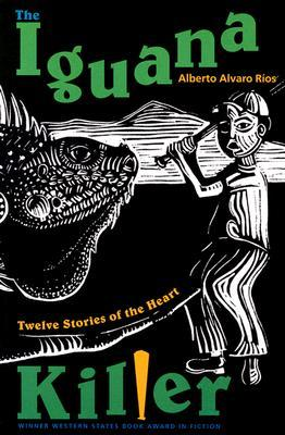 The Iguana Killer: Twelve Stories Of The Heart by Alberto Alvaro Ríos