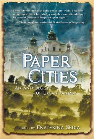 Paper Cities: An Anthology of Urban Fantasy by Stephanie Campisi, Catherynne M. Valente, Steve Berman, Michael Jasper, Hal Duncan, Kaaron Warren, Greg Van Eekhout, Forrest Aguirre, Vylar Kaftan, Darin C. Bradley, Ekaterina Sedia, Cat Sparks, Mark Teppo, Paul Meloy, Jay Lake, Ben Peek, Barth Anderson, Richard Parks, Cat Rambo, Jenn Reese, David J. Schwartz