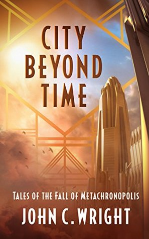 City Beyond Time: Tales of the Fall of Metachronopolis by John C. Wright