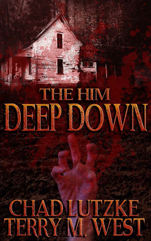 The Him Deep Down: A Horror Novelette by Chad Lutzke, Terry M. West