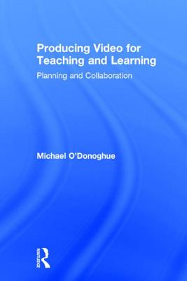 Producing Video For Teaching and Learning: Planning and Collaboration by Michael O'Donoghue
