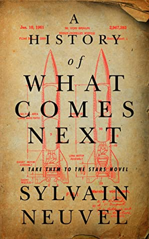 A History of What Comes Next: A Take Them to the Stars Novel by Sylvain Neuvel