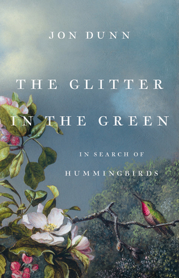 The Glitter in the Green: In Search of Hummingbirds by Jon Dunn