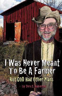 I Was Never Meant to Be a Farmer But God Had Other Plans by Vern S. Halverson