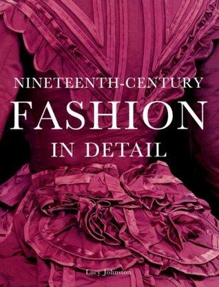 Nineteenth-Century Fashion in Detail by Lucy Johnston, Richard Davis, Marion Kite, Leonie Davis, Helen Persson