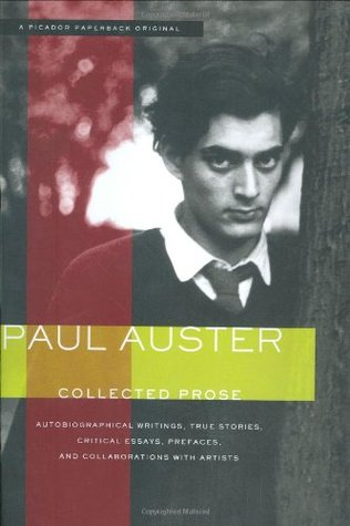 Collected Prose: Autobiographical Writings, True Stories, Critical Essays, Prefaces, and Collaborations with Artists by Paul Auster