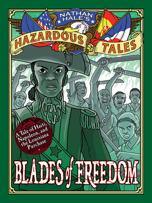 Blades of Freedom (Nathan Hale's Hazardous Tales #10): A Tale of Haiti, Napoleon, and the Louisiana Purchase by Nathan Hale