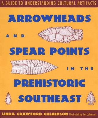 Arrowheads and Spear Points in the Prehistoric Southeast: A Guide to Understanding Cultural Artifacts by Linda Crawford Culberson